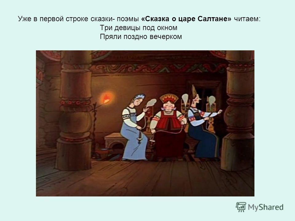 Уже в первой строке сказки- поэмы «Сказка о царе Салтане» читаем: Три девицы под окном Пряли поздно вечерком