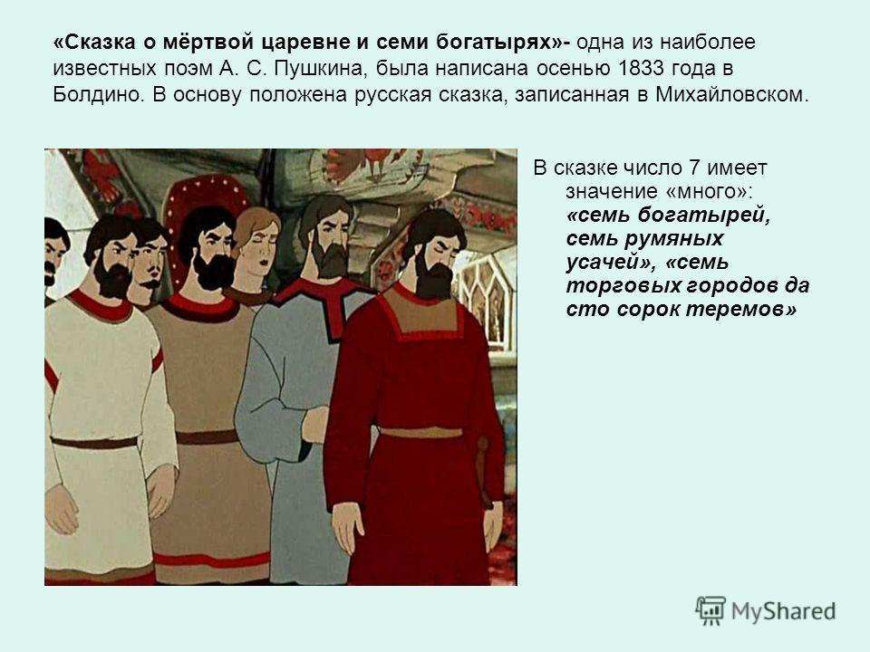 «Сказка о мёртвой царевне и семи богатырях»- одна из наиболее известных поэм А. С. Пушкина, была написана осенью 1833 года в Болдино. В основу положена русская сказка, записанная в Михайловском. В сказке число 7 имеет значение «много»: «семь богатыре