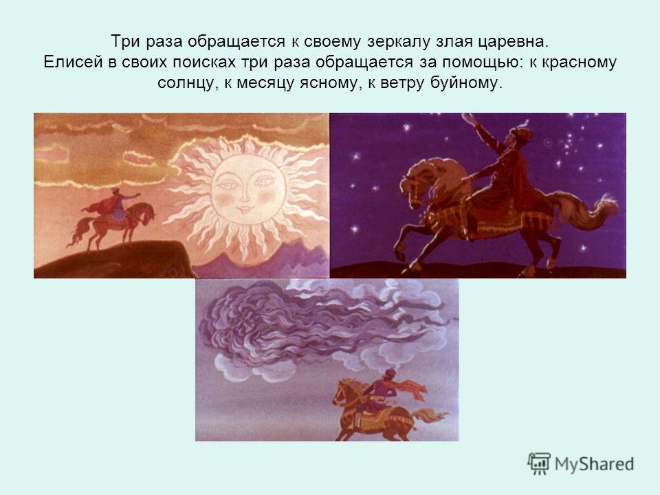 Три раза обращается к своему зеркалу злая царевна. Елисей в своих поисках три раза обращается за помощью: к красному солнцу, к месяцу ясному, к ветру буйному.