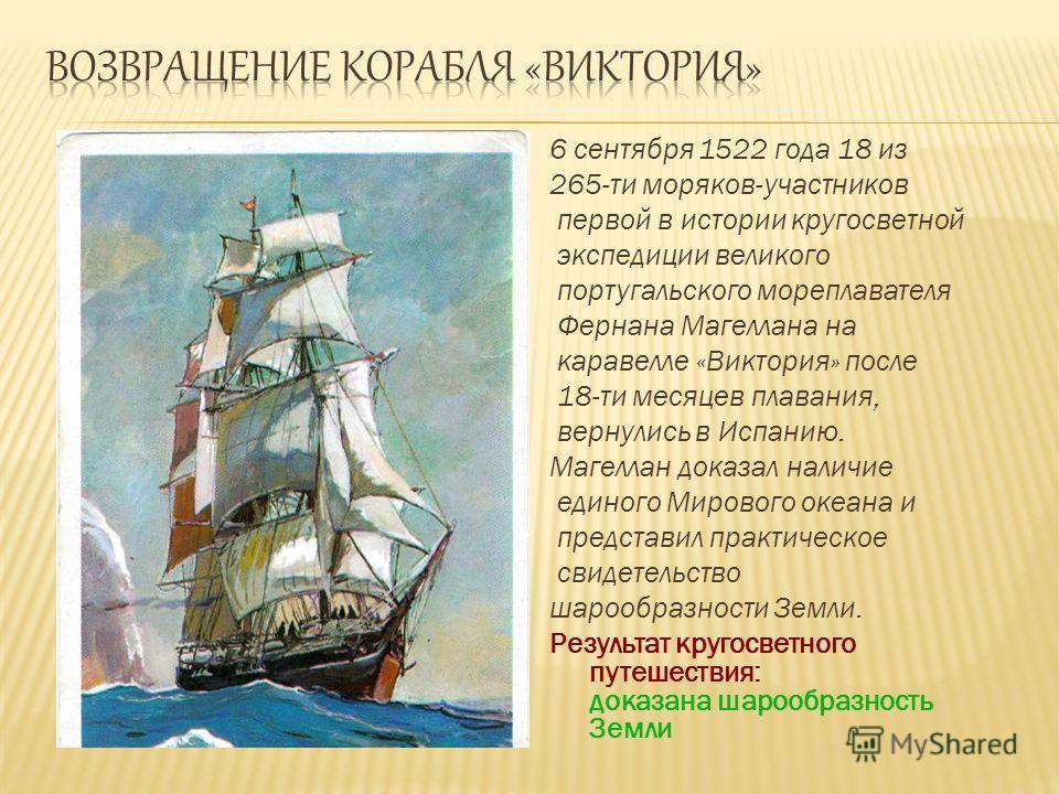 6 сентября 1522 года 18 из 265-ти моряков-участников первой в истории кругосветной экспедиции великого португальского мореплавателя Фернана Магеллана на каравелле «Виктория» после 18-ти месяцев плавания, вернулись в Испанию. Магеллан доказал наличие