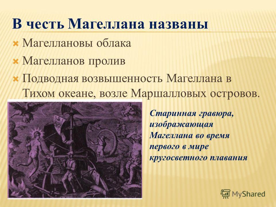 В честь Магеллана названы Магеллановы облака Магелланов пролив Подводная возвышенность Магеллана в Тихом океане, возле Маршалловых островов. Старинная гравюра, изображающая Магеллана во время первого в мире кругосветного плавания