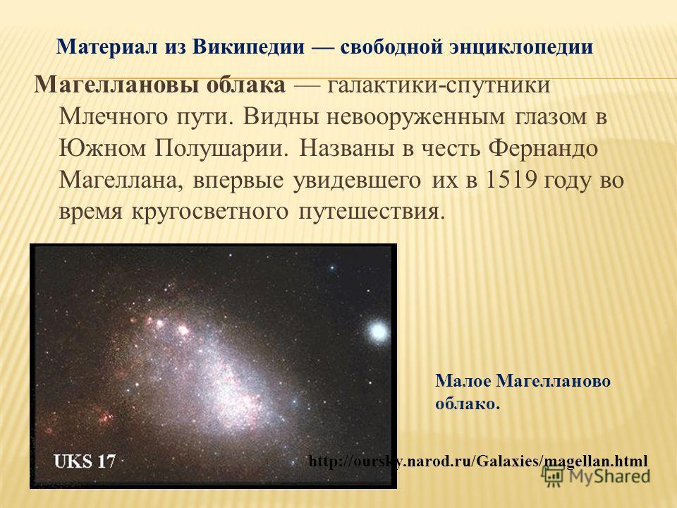 Материал из Википедии свободной энциклопедии Магеллановы облака галактики-спутники Млечного пути. Видны невооруженным глазом в Южном Полушарии. Названы в честь Фернандо Магеллана, впервые увидевшего их в 1519 году во время кругосветного путешествия.