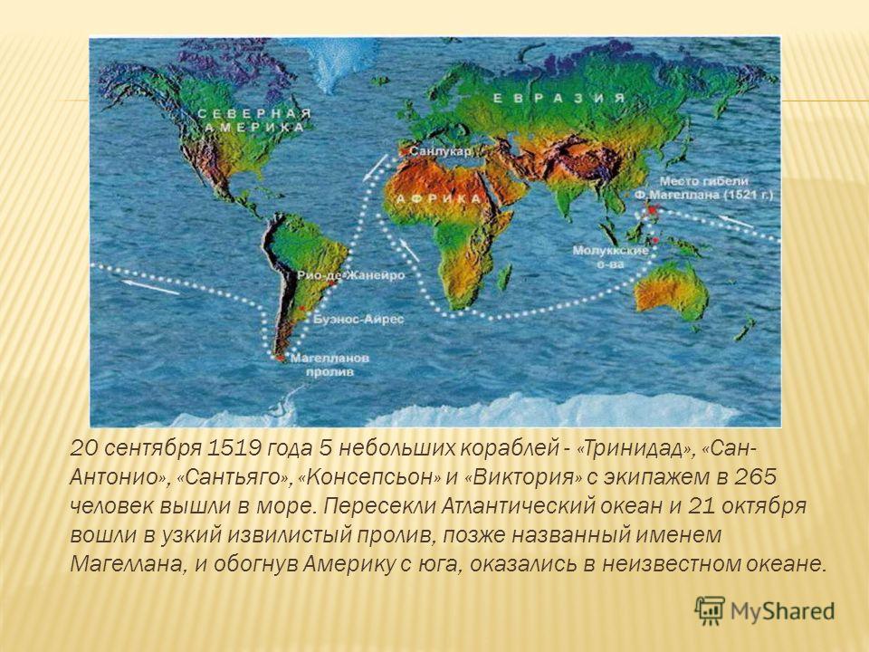 20 сентября 1519 года 5 небольших кораблей - «Тринидад», «Сан- Антонио», «Сантьяго», «Консепсьон» и «Виктория» с экипажем в 265 человек вышли в море. Пересекли Атлантический океан и 21 октября вошли в узкий извилистый пролив, позже названный именем М