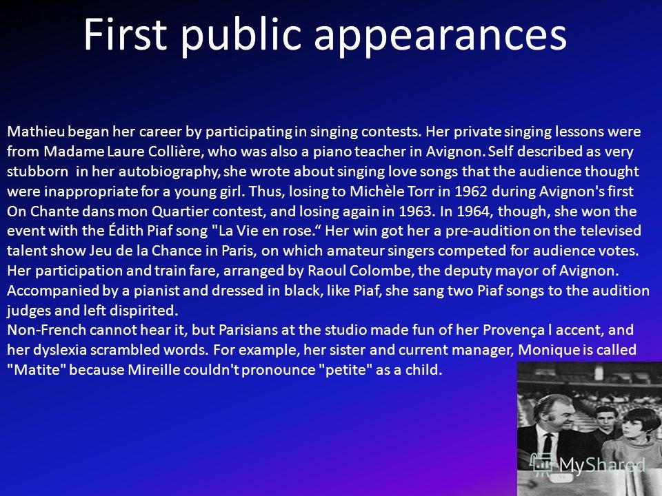 First public appearances Mathieu began her career by participating in singing contests. Her private singing lessons were from Madame Laure Collière, who was also a piano teacher in Avignon. Self described as very stubborn in her autobiography, she wr