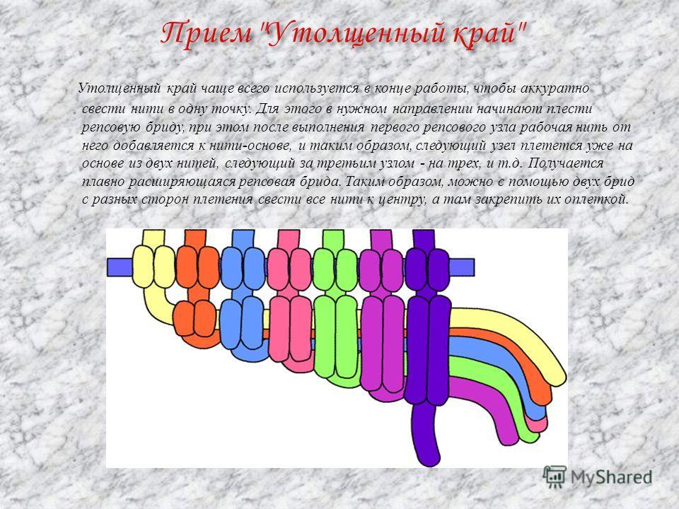 Утолщенный край чаще всего используется в конце работы, чтобы аккуратно свести нити в одну точку. Для этого в нужном направлении начинают плести репсовую бриту, при этом после выполнения первого репсового узла рабочая нить от него добавляется к нити-