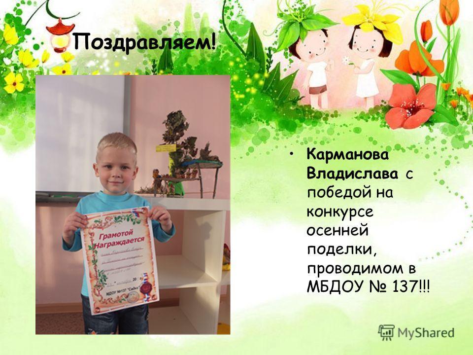 Поздравляем! Карманова Владислава с победой на конкурсе осенней поделки, проводимом в МБДОУ 137!!!
