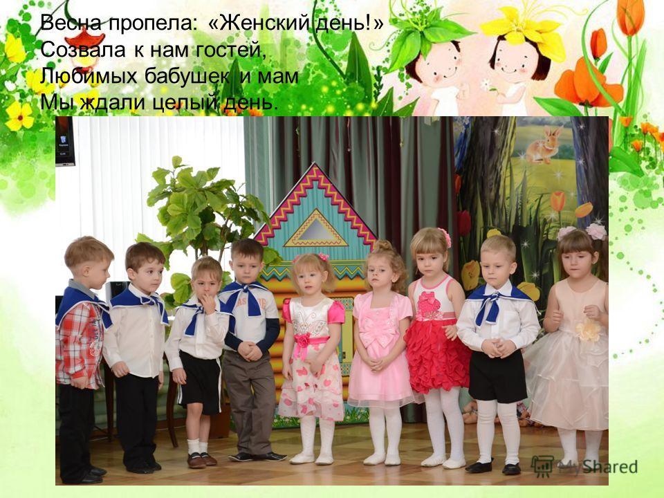 Весна пропела: «Женский день!» Созвала к нам гостей, Любимых бабушек и мам Мы ждали целый день.