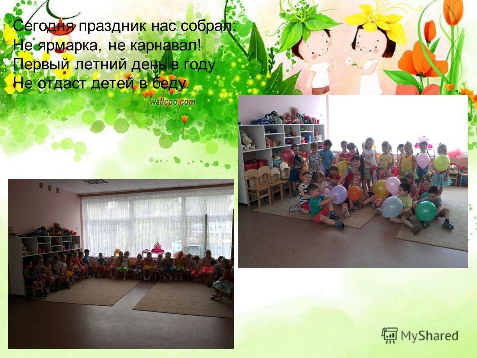 Сегодня праздник нас собрал: Не ярмарка, не карнавал! Первый летний день в году Не отдаст детей в беду.
