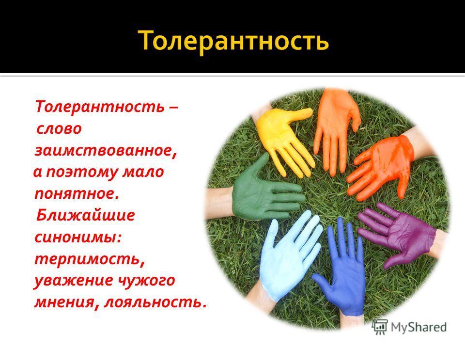 Толерантность – слово заимствованное, а поэтому мало понятное. Ближайшие синонимы: терпимость, уважение чужого мнения, лояльность.