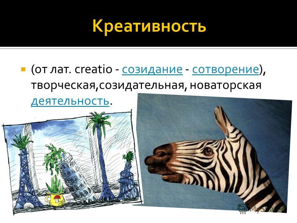 (от лат. creatio - созидание - сотворение), творческая,созидательная, новаторская деятельность.