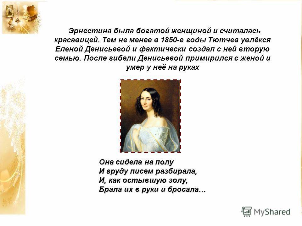 Эрнестина была богатой женщиной и считалась красавицей. Тем не менее в 1850-е годы Тютчев увлёкся Еленой Денисьевой и фактически создал с ней вторую семью. После гибели Денисьевой примирился с женой и умер у неё на руках Она сидела на полу И груду пи