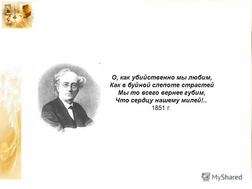 О, как убийственно мы любим, Как в буйной слепоте страстей Мы то всего вернее губим, Что сердцу нашему милей!.. 1851 г.