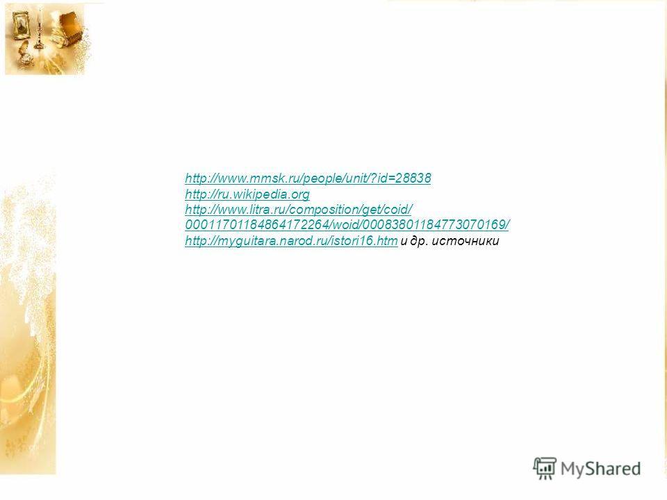 http://www.mmsk.ru/people/unit/?id=28838 http://ru.wikipedia.org http://www.litra.ru/composition/get/coid/ 00011701184864172264/woid/00083801184773070169/ http://myguitara.narod.ru/istori16.htmhttp://myguitara.narod.ru/istori16. htm и др. источники