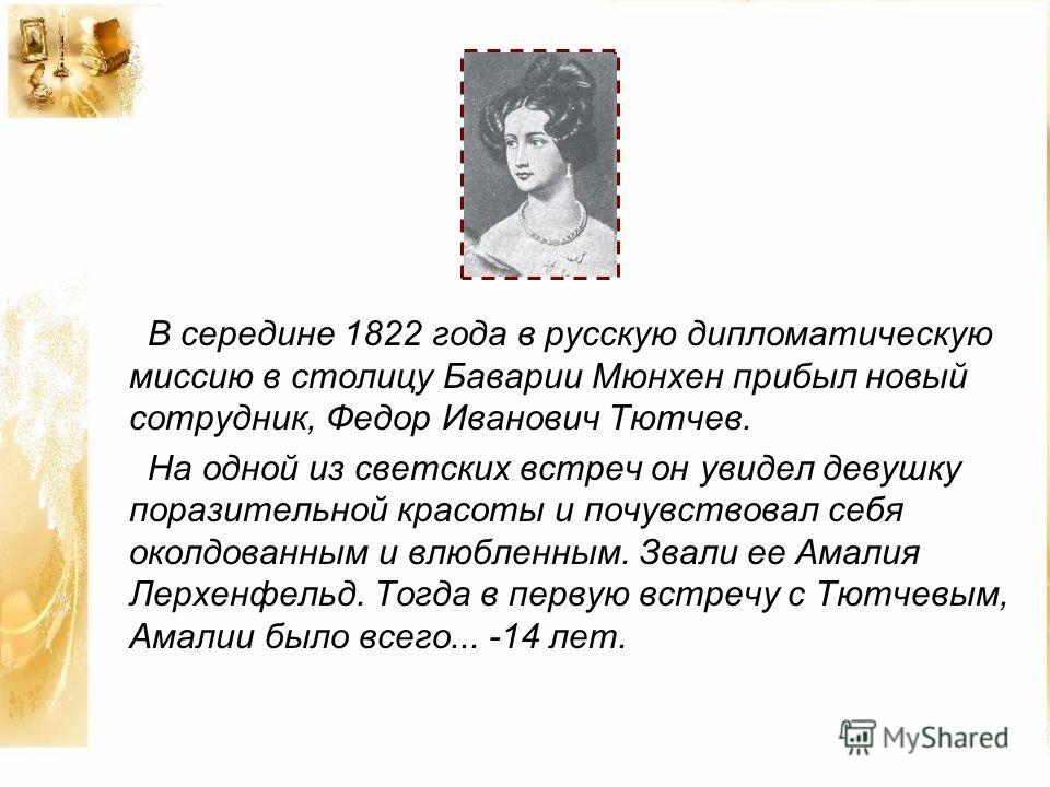 В середине 1822 года в русскую дипломатическую миссию в столицу Баварии Мюнхен прибыл новый сотрудник, Федор Иванович Тютчев. На одной из светских встреч он увидел девушку поразительной красоты и почувствовал себя околдованным и влюбленным. Звали ее