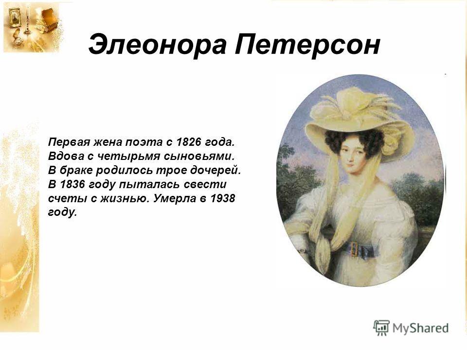 Элеонора Петерсон Первая жена поэта с 1826 года. Вдова с четырьмя сыновьями. В браке родилось трое дочерей. В 1836 году пыталась свести счеты с жизнью. Умерла в 1938 году.