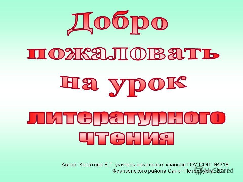 Автор: Касатова Е.Г. учитель начальных классов ГОУ СОШ 218 Фрунзенского района Санкт-Петербурга, 2011