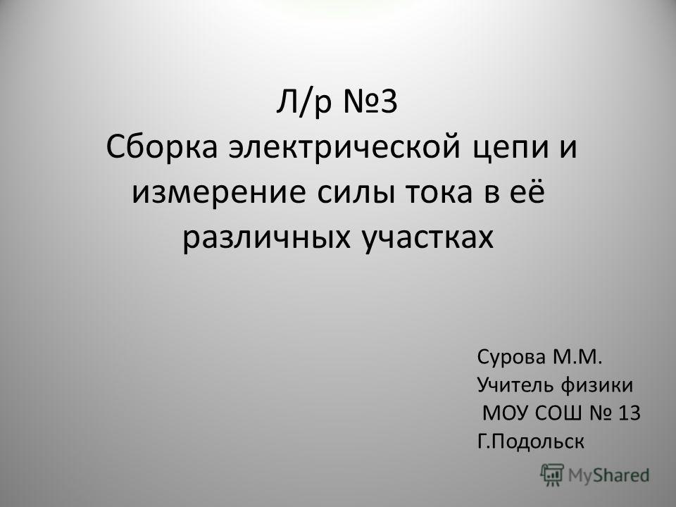 Л/р 3 Сборка электрической цепи и измерение силы тока в её различных участках Сурова М.М. Учитель физики МОУ СОШ 13 Г.Подольск