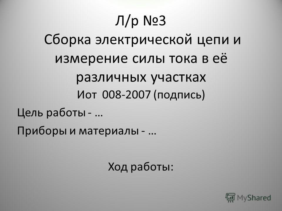 Л/р 3 Сборка электрической цепи и измерение силы тока в её различных участках Иот 008-2007 (подпись) Цель работы - … Приборы и материалы - … Ход работы: