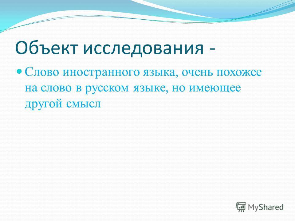 Объект исследования - Слово иностранного языка, очень похожее на слово в русском языке, но имеющее другой смысл