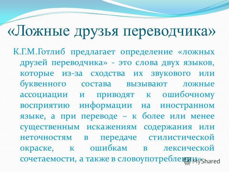 «Ложные друзья переводчика» К.Г.М.Готлиб предлагает определение «ложных друзей переводчика» - это слова двух языков, которые из-за сходства их звукового или буквенного состава вызывают ложные ассоциации и приводят к ошибочному восприятию информации н