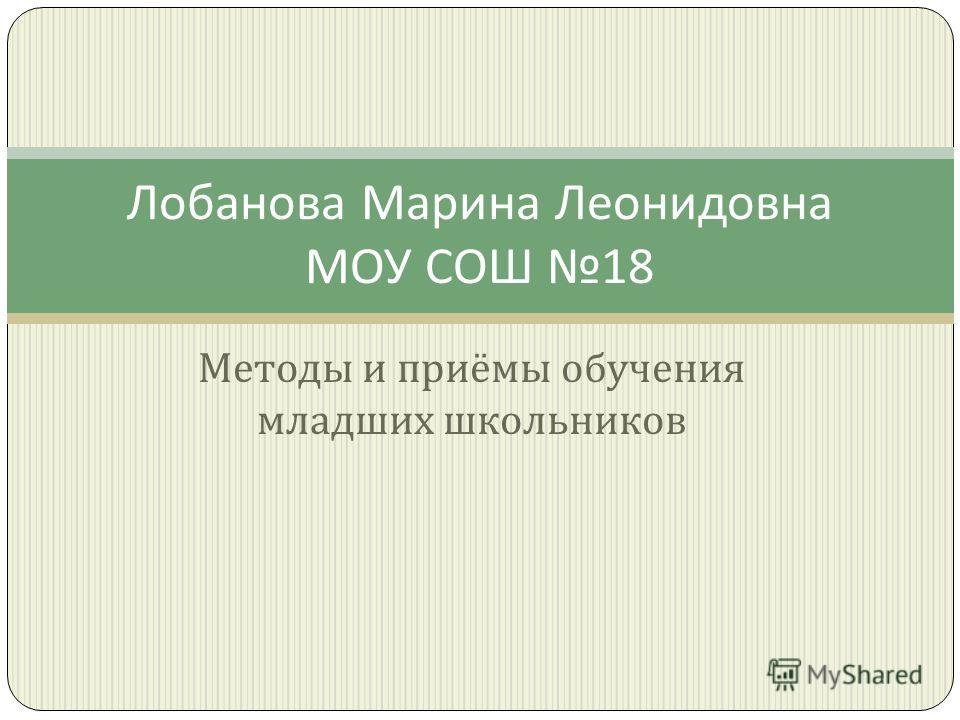 Методы и приёмы обучения младших школьников Лобанова Марина Леонидовна МОУ СОШ 18
