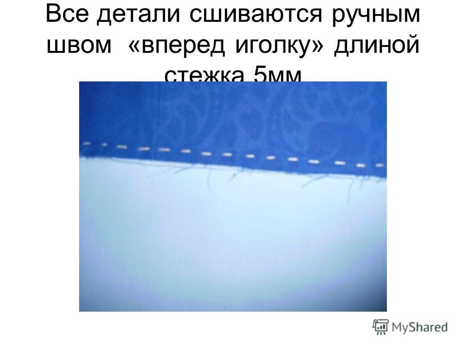 Все детали сшиваются ручным швом «вперед иголку» длиной стежка 5 мм