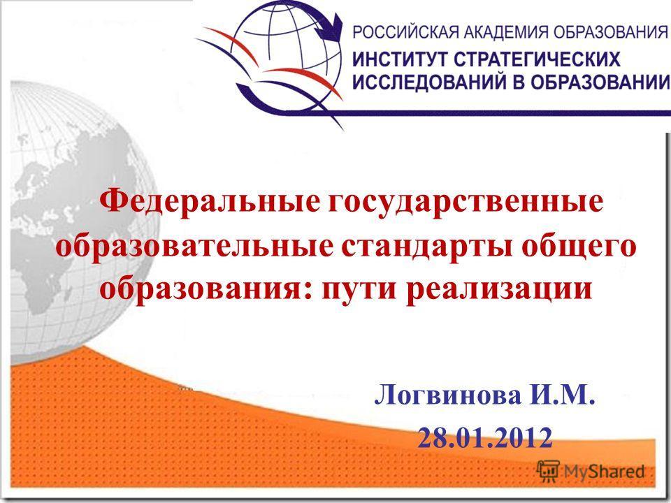 Федеральные государственные образовательные стандарты общего образования: пути реализации Логвинова И.М. 28.01.2012