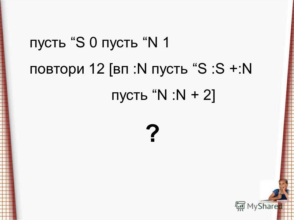 пусть S 0 пусть N 1 повтори 12 [в п :N пусть S :S +:N пусть N :N + 2] ?