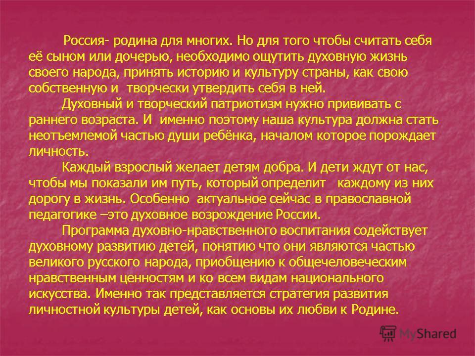 Россия- родина для многих. Но для того чтобы считать себя её сыном или дочерью, необходимо ощутить духовную жизнь своего народа, принять историю и культуру страны, как свою собственную и творчески утвердить себя в ней. Духовный и творческий патриотиз