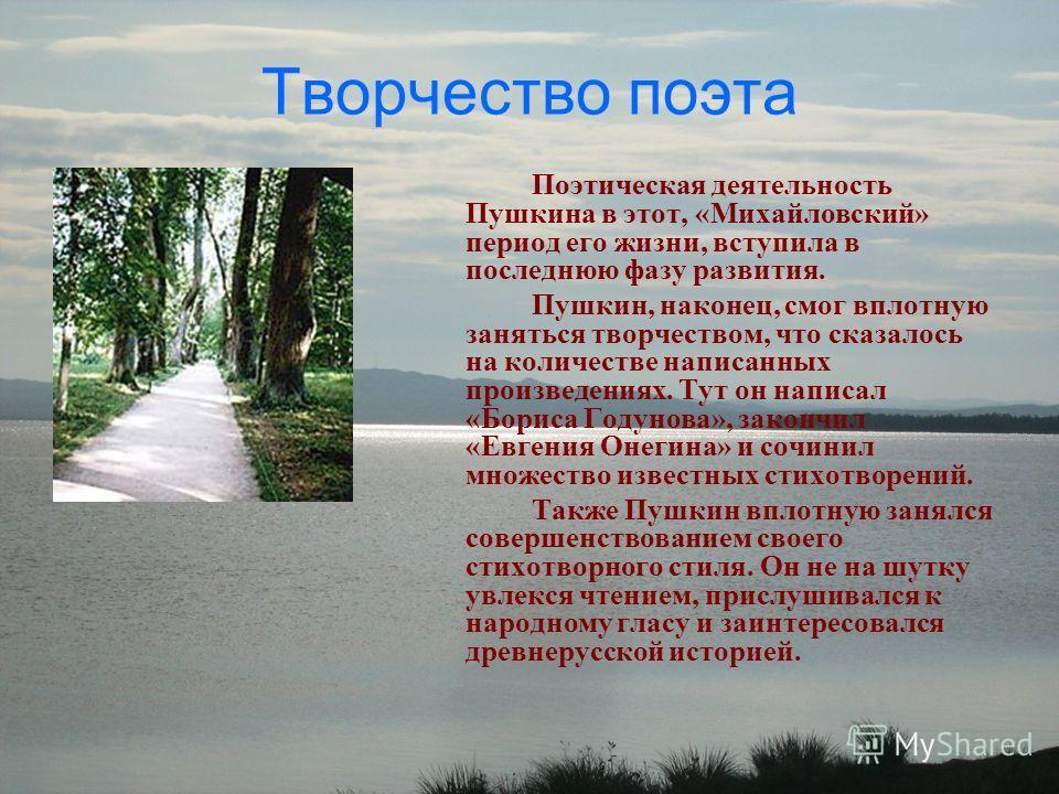 Творчество поэта Поэтическая деятельность Пушкина в этот, «Михайловский» период его жизни, вступила в последнюю фазу развития. Пушкин, наконец, смог вплотную заняться творчеством, что сказалось на количестве написанных произведениях. Тут он написал «