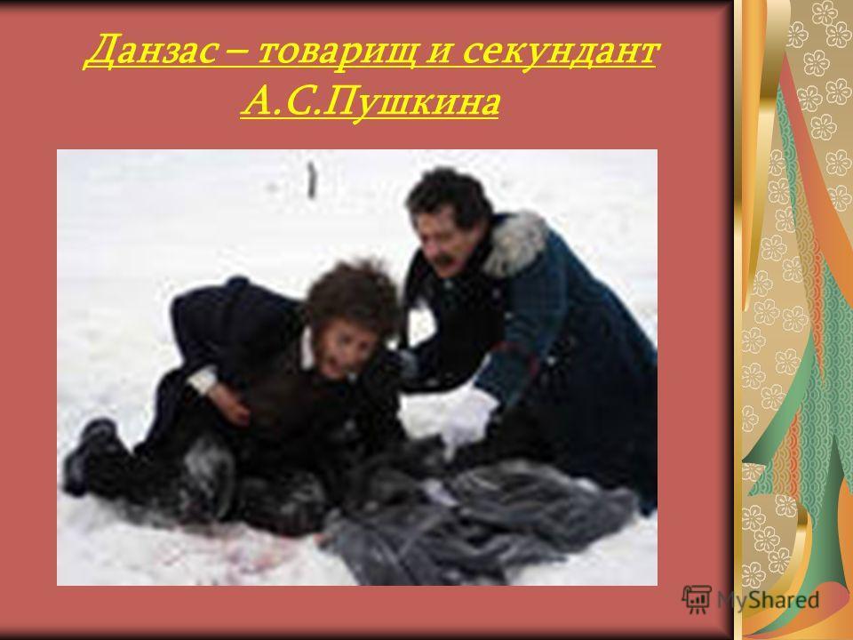 Данзас был единственным из лицеистов свидетелем дуэли Пушкина с Дантесом. За секундантство на дуэли Пушкина, произошедшей 27 января 1837 года на окраине Санкт - Петербурга, в районе Черной речки, на которой Пушкин получил смертельное ранение, был при