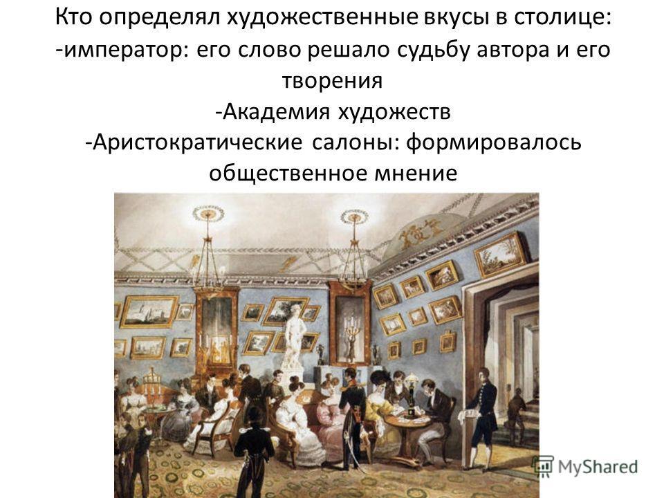 Кто определял художественные вкусы в столице: - император: его слово решало судьбу автора и его творения -Академия художеств -Аристократические салоны: формировалось общественное мнение