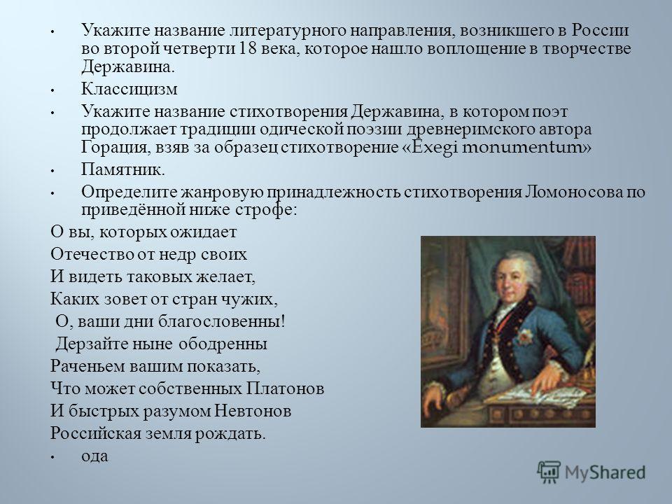 Укажите название литературного направления, возникшего в России во второй четверти 18 века, которое нашло воплощение в творчестве Державина. Классицизм Укажите название стихотворения Державина, в котором поэт продолжает традиции одической поэзии древ