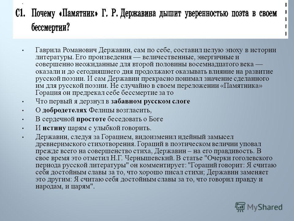 Гаврила Романович Державин, сам по себе, составил целую эпоху в истории литературы. Его произведения величественные, энергичные и совершенно неожиданные для второй половины восемнадцатого века оказали и до сегодняшнего дня продолжают оказывать влияни