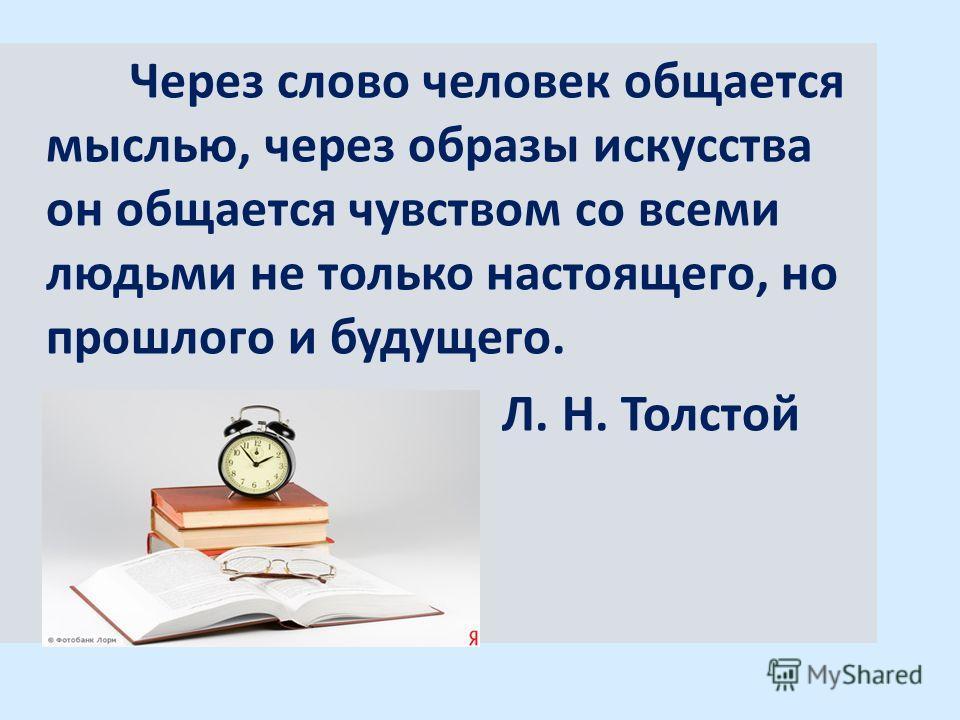Через слово человек общается мыслью, через образы искусства он общается чувством со всеми людьми не только настоящего, но прошлого и будущего. Л. Н. Толстой