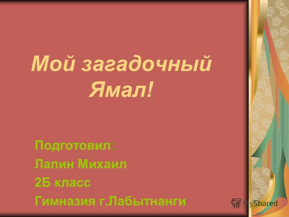 Мой загадочный Ямал! Подготовил: Лапин Михаил 2Б класс Гимназия г.Лабытнанги
