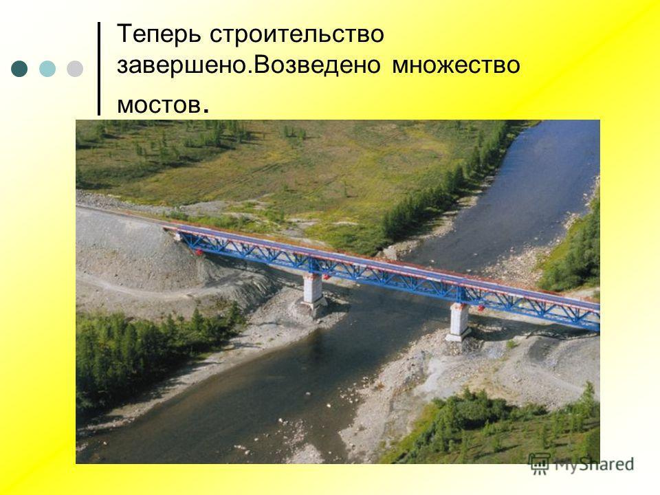 Теперь строительство завершено.Возведено множество мостов.