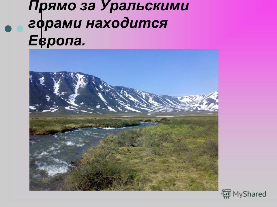 Прямо за Уральскими горами находится Европа.