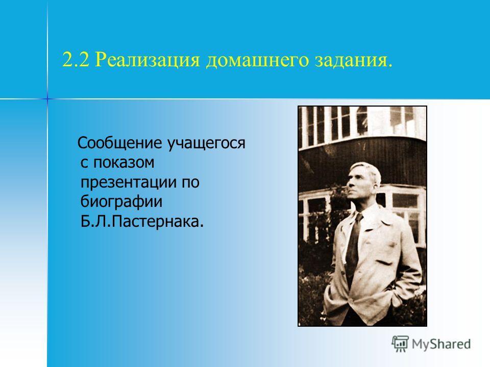 2.2 Реализация домашнего задания. Сообщение учащегося с показом презентации по биографии Б.Л.Пастернака.