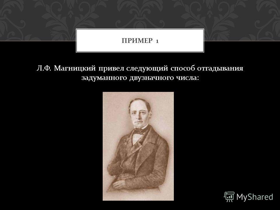 Л. Ф. Магницкий привел следующий способ отгадывания задуманного двузначного числа : ПРИМЕР 1