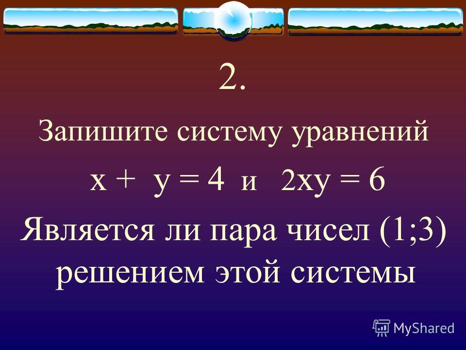 2. Запишите систему уравнений х + у = 4 и 2 ху = 6 Является ли пара чисел (1;3) решением этой системы