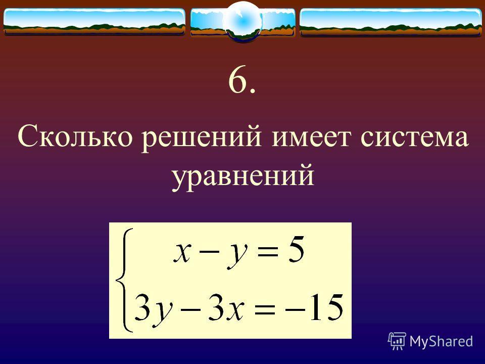 6. Сколько решений имеет система уравнений
