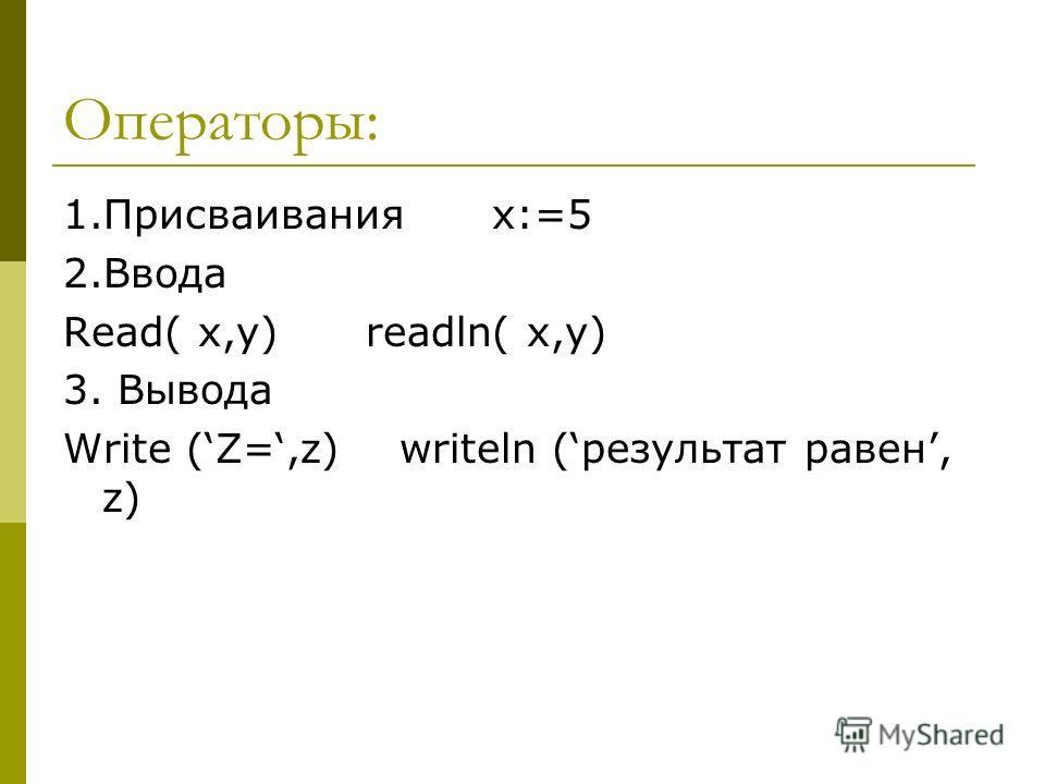 Операторы: 1. Присваивания x:=5 2. Ввода Read( x,y) readln( x,y) 3. Вывода Write (Z=,z) writeln (результат равен, z)