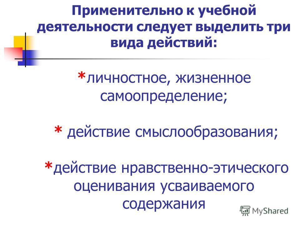 Применительно к учебной деятельности следует выделить три вида действий: *личностное, жизненное самоопределение; * действие смыслообразования; *действие нравственно-этического оценивания усваиваемого содержания