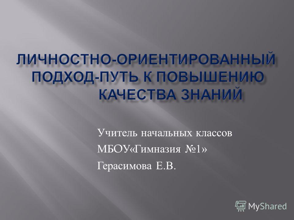 Учитель начальных классов МБ O У « Гимназия 1» Герасимова Е. В.