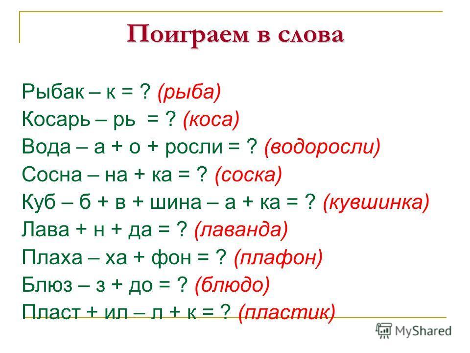 Поиграем в слова Рыбак – к = ? (рыба) Косарь – рь = ? (коса) Вода – а + о + росли = ? (водоросли) Сосна – на + ка = ? (соска) Куб – б + в + шина – а + ка = ? (кувшинка) Лава + н + да = ? (лаванда) Плаха – ха + фон = ? (плафон) Блюз – з + до = ? (блюд