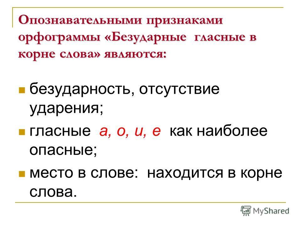 Опознавательными признаками орфограммы «Безударные гласные в корне слова» являются: безударность, отсутствие ударения; гласные а, о, и, е как наиболее опасные; место в слове: находится в корне слова.