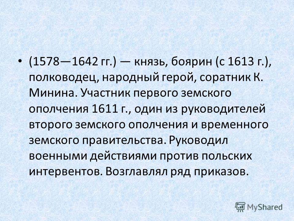 (15781642 гг.) князь, боярин (с 1613 г.), полководец, народный герой, соратник К. Минина. Участник первого земского ополчения 1611 г., один из руководителей второго земского ополчения и временного земского правительства. Руководил военными действиями