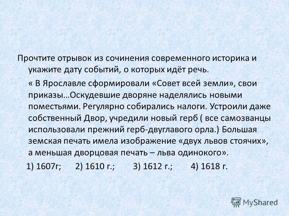 Прочтите отрывок из сочинения современного историка и укажите дату событий, о которых идёт речь. « В Ярославле сформировали «Совет всей земли», свои приказы…Оскудевшие дворяне наделялись новыми поместьями. Регулярно собирались налоги. Устроили даже с