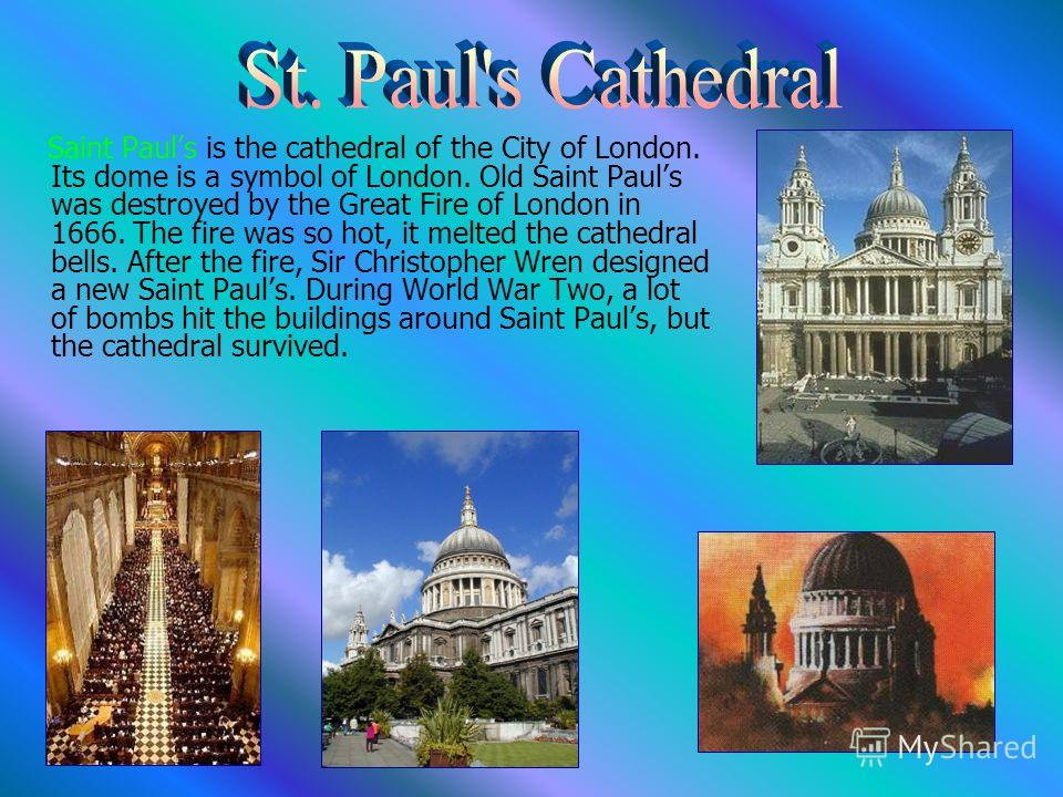 Saint Pauls is the cathedral of the City of London. Its dome is a symbol of London. Old Saint Pauls was destroyed by the Great Fire of London in 1666. The fire was so hot, it melted the cathedral bells. After the fire, Sir Christopher Wren designed a